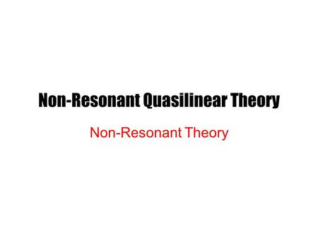 Non-Resonant Quasilinear Theory Non-Resonant Theory.