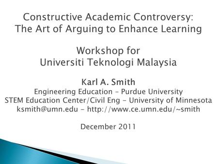 Constructive Academic Controversy: The Art of Arguing to Enhance Learning Workshop for Universiti Teknologi Malaysia Karl A. Smith Engineering Education.