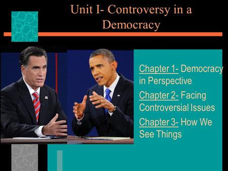 Unit I- Controversy in a Democracy Chapter 1- Democracy in Perspective Chapter 2- Facing Controversial Issues Chapter 3- How We See Things.