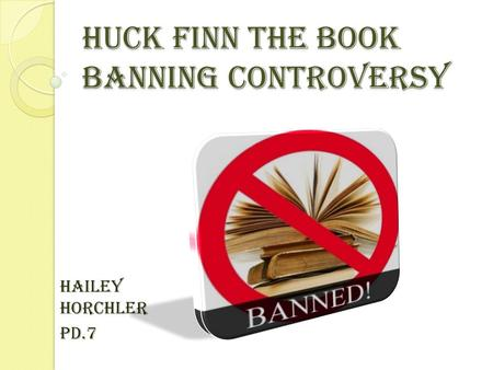 Huck Finn The Book Banning Controversy Hailey Horchler Pd.7.