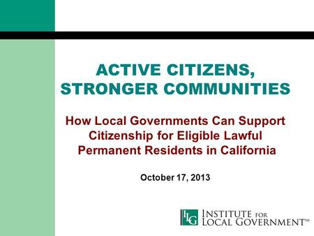 ACTIVE CITIZENS, STRONGER COMMUNITIES How Local Governments Can Support Citizenship for Eligible Lawful Permanent Residents in California October 17, 2013.
