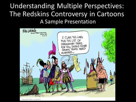 Understanding Multiple Perspectives: The Redskins Controversy in Cartoons A Sample Presentation.
