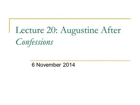 Lecture 20: Augustine After Confessions 6 November 2014.
