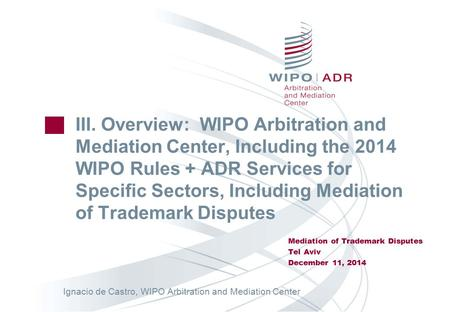 III. Overview: WIPO Arbitration and Mediation Center, Including the 2014 WIPO Rules + ADR Services for Specific Sectors, Including Mediation of Trademark.