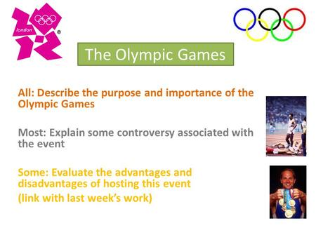 The Olympic Games All: Describe the purpose and importance of the Olympic Games Most: Explain some controversy associated with the event Some: Evaluate.