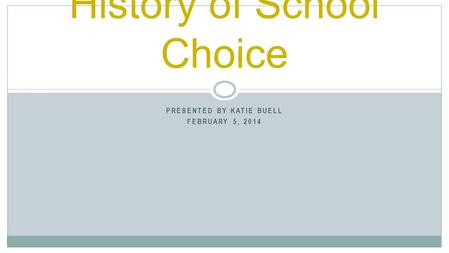 PRESENTED BY KATIE BUELL FEBRUARY 5, 2014 History of School Choice.