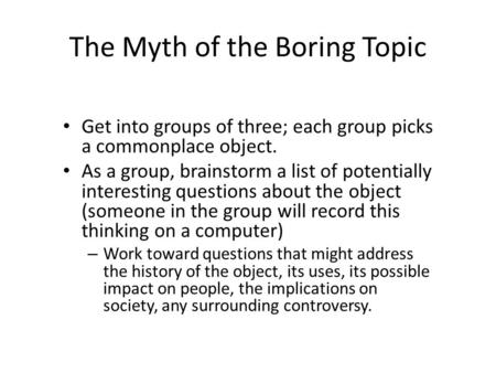 The Myth of the Boring Topic Get into groups of three; each group picks a commonplace object. As a group, brainstorm a list of potentially interesting.