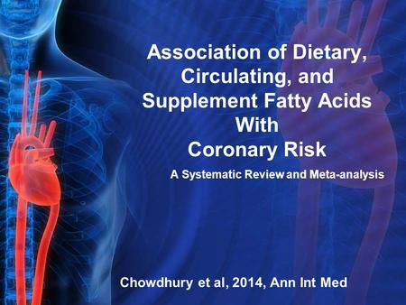 Association of Dietary, Circulating, and Supplement Fatty Acids With Coronary Risk A Systematic Review and Meta-analysis Chowdhury et al, 2014, Ann Int.