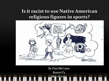 Is it racist to use Native American religious figures in sports? By Dan McCann Kunze P3 May 1 st 2014.