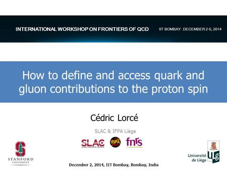 Cédric Lorcé SLAC & IFPA Liège How to define and access quark and gluon contributions to the proton spin December 2, 2014, IIT Bombay, Bombay, India INTERNATIONAL.