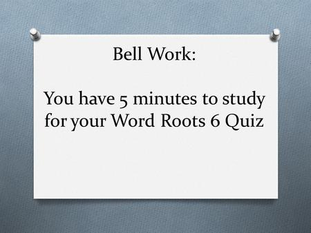 Bell Work: You have 5 minutes to study for your Word Roots 6 Quiz
