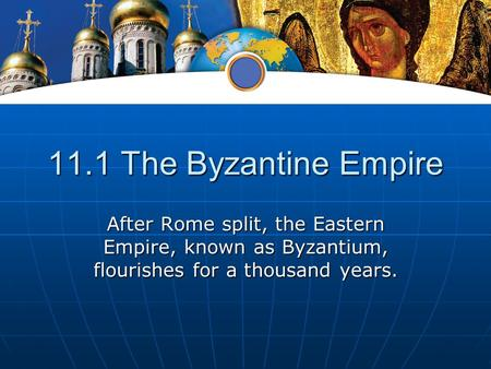 11.1 The Byzantine Empire After Rome split, the Eastern Empire, known as Byzantium, flourishes for a thousand years.