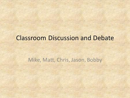Classroom Discussion and Debate Mike, Matt, Chris, Jason, Bobby.
