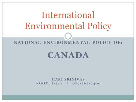 NATIONAL ENVIRONMENTAL POLICY OF: CANADA HARI SRINIVAS ROOM: I-312 / 079-565-7406 International Environmental Policy.
