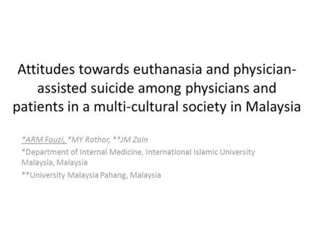 Attitudes towards euthanasia and physician- assisted suicide among physicians and patients in a multi-cultural society in Malaysia *ARM Fauzi, *MY Rathor,