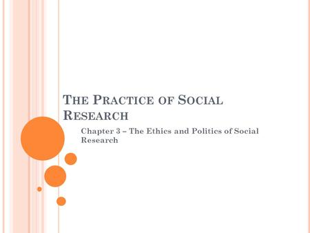 T HE P RACTICE OF S OCIAL R ESEARCH Chapter 3 – The Ethics and Politics of Social Research.