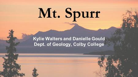 Mt. Spurr Kylie Walters and Danielle Gould Dept. of Geology, Colby College.