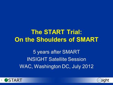 1 The START Trial: On the Shoulders of SMART 5 years after SMART INSIGHT Satellite Session WAC, Washington DC, July 2012.