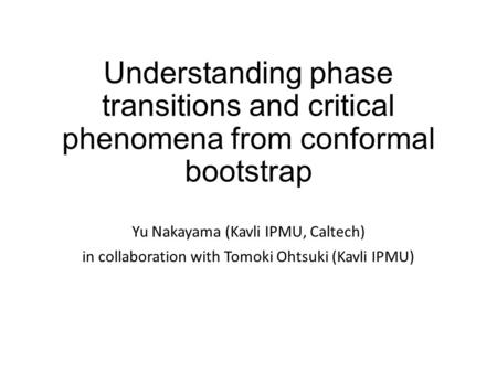 Understanding phase transitions and critical phenomena from conformal bootstrap Yu Nakayama (Kavli IPMU, Caltech) in collaboration with Tomoki Ohtsuki.