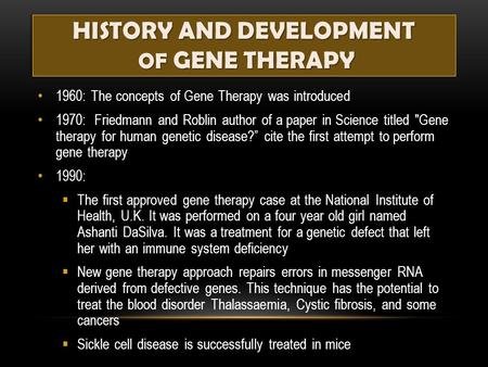 HISTORY AND DEVELOPMENT OF GENE THERAPY 1960: The concepts of Gene Therapy was introduced 1970: Friedmann and Roblin author of a paper in Science titled.