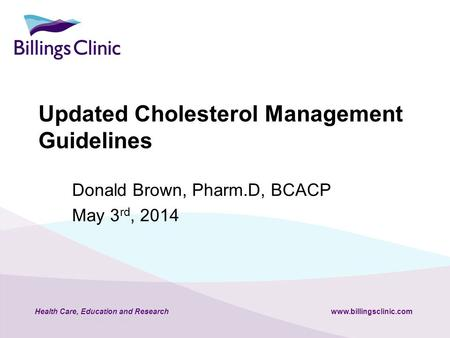Health Care, Education and Researchwww.billingsclinic.com Updated Cholesterol Management Guidelines Donald Brown, Pharm.D, BCACP May 3 rd, 2014.