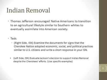 Indian Removal Thomas Jefferson encouraged Native Americans to transition to an agricultural lifestyle similar to Southern whites to eventually assimilate.