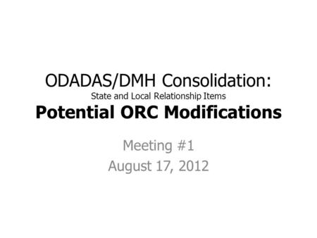ODADAS/DMH Consolidation: State and Local Relationship Items Potential ORC Modifications Meeting #1 August 17, 2012.