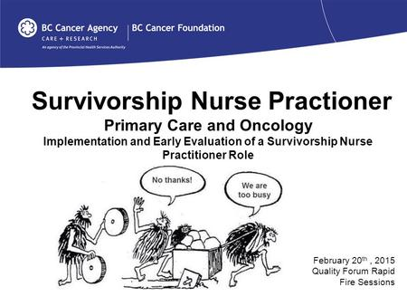 Survivorship Nurse Practioner Primary Care and Oncology Implementation and Early Evaluation of a Survivorship Nurse Practitioner Role February 20 th, 2015.