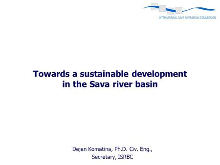 Towards a sustainable development in the Sava river basin Dejan Komatina, Ph.D. Civ. Eng., Secretary, ISRBC.