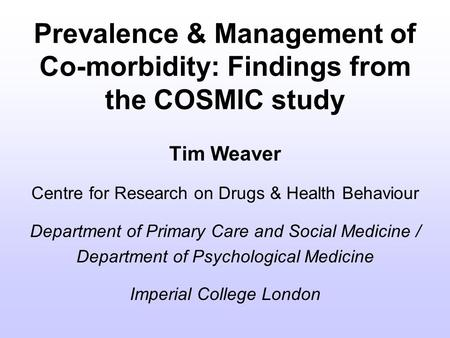 Prevalence & Management of Co-morbidity: Findings from the COSMIC study Tim Weaver Centre for Research on Drugs & Health Behaviour Department of Primary.