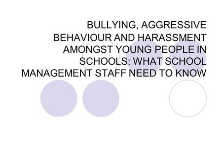 BULLYING, AGGRESSIVE BEHAVIOUR AND HARASSMENT AMONGST YOUNG PEOPLE IN SCHOOLS: WHAT SCHOOL MANAGEMENT STAFF NEED TO KNOW.