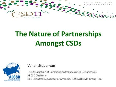 The Nature of Partnerships Amongst CSDs Vahan Stepanyan The Association of Eurasian Central Securities Depositories AECSD Chairman CEO, Central Depository.