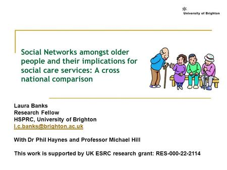 Social Networks amongst older people and their implications for social care services: A cross national comparison Laura Banks Research Fellow HSPRC, University.