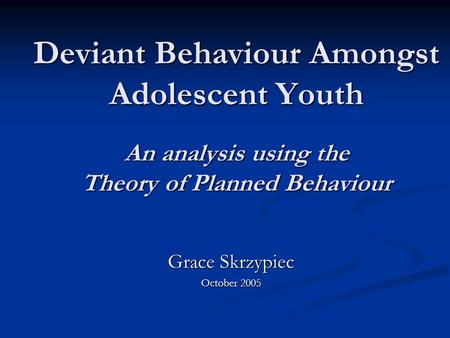 Deviant Behaviour Amongst Adolescent Youth An analysis using the Theory of Planned Behaviour Grace Skrzypiec October 2005.