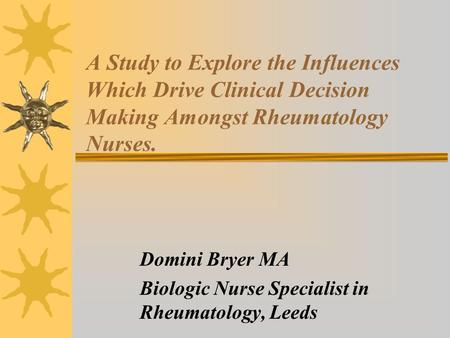 A Study to Explore the Influences Which Drive Clinical Decision Making Amongst Rheumatology Nurses. Domini Bryer MA Biologic Nurse Specialist in Rheumatology,