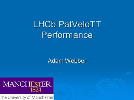 LHCb PatVeloTT Performance Adam Webber. Why Upgrade?  Currently we de-focus the beams o LHCb Luminosity ~ 2x10 32 cm -2 s -1 o ~ 1 interaction per bunch.