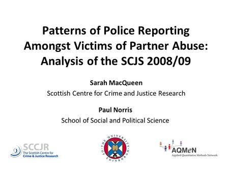 Patterns of Police Reporting Amongst Victims of Partner Abuse: Analysis of the SCJS 2008/09 Sarah MacQueen Scottish Centre for Crime and Justice Research.