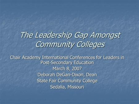 The <strong>Leadership</strong> Gap Amongst Community Colleges Chair Academy International Conferences for Leaders in Post-Secondary Education March 8, 2007 Deborah DeGan-Dixon,