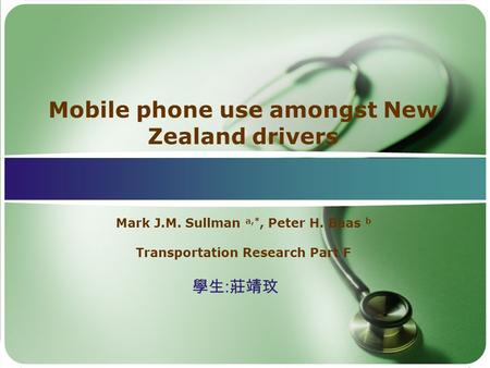 Mobile phone use amongst New Zealand drivers Mark J.M. Sullman a,*, Peter H. Baas b Transportation Research Part F 學生 : 莊靖玟.