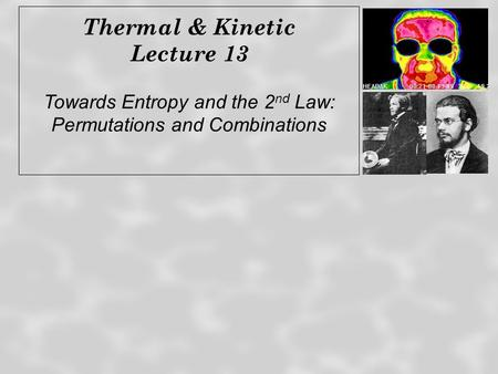Thermal & Kinetic Lecture 13 Towards Entropy and the 2 nd Law: Permutations and Combinations.