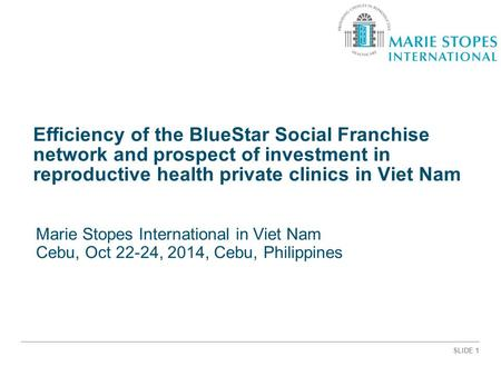 SLIDE 1 Efficiency of the BlueStar Social Franchise network and prospect of investment in reproductive health private clinics in Viet Nam Marie Stopes.