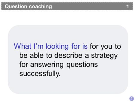 Question coaching 1 1 What I'm looking for is for you to be able to describe a strategy for answering questions successfully.