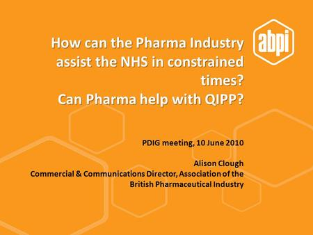 How can the Pharma Industry assist the NHS in constrained times? Can Pharma help with QIPP? PDIG meeting, 10 June 2010 Alison Clough Commercial & Communications.