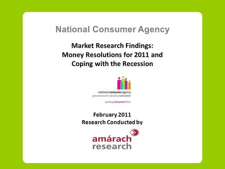 National Consumer Agency Market Research Findings: Money Resolutions for 2011 and Coping with the Recession February 2011 Research Conducted by.