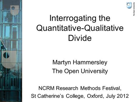 Interrogating the Quantitative-Qualitative Divide Martyn Hammersley The Open University NCRM Research Methods Festival, St Catherine's College, Oxford,
