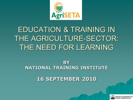 EDUCATION & TRAINING IN THE AGRICULTURE-SECTOR: THE NEED FOR LEARNING BY NATIONAL TRAINING INSTITUTE 16 SEPTEMBER 2010.