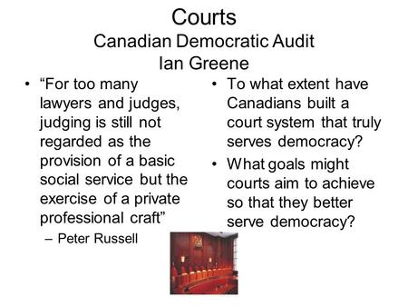"Courts Canadian Democratic Audit Ian Greene ""For too many lawyers and judges, judging is still not regarded as the provision of a basic social service."