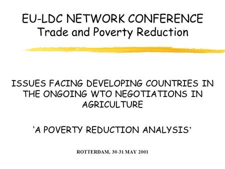 EU-LDC NETWORK CONFERENCE Trade and Poverty Reduction ISSUES FACING DEVELOPING COUNTRIES IN THE ONGOING WTO NEGOTIATIONS IN AGRICULTURE ' 'A POVERTY REDUCTION.
