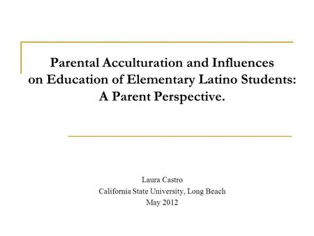 Parental Acculturation and Influences on Education of Elementary Latino Students: A Parent Perspective. Laura Castro California State University, Long.