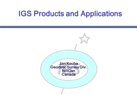 Jan Kouba Geodetic Survey Div. NRCan Canada IGS Products and Applications.